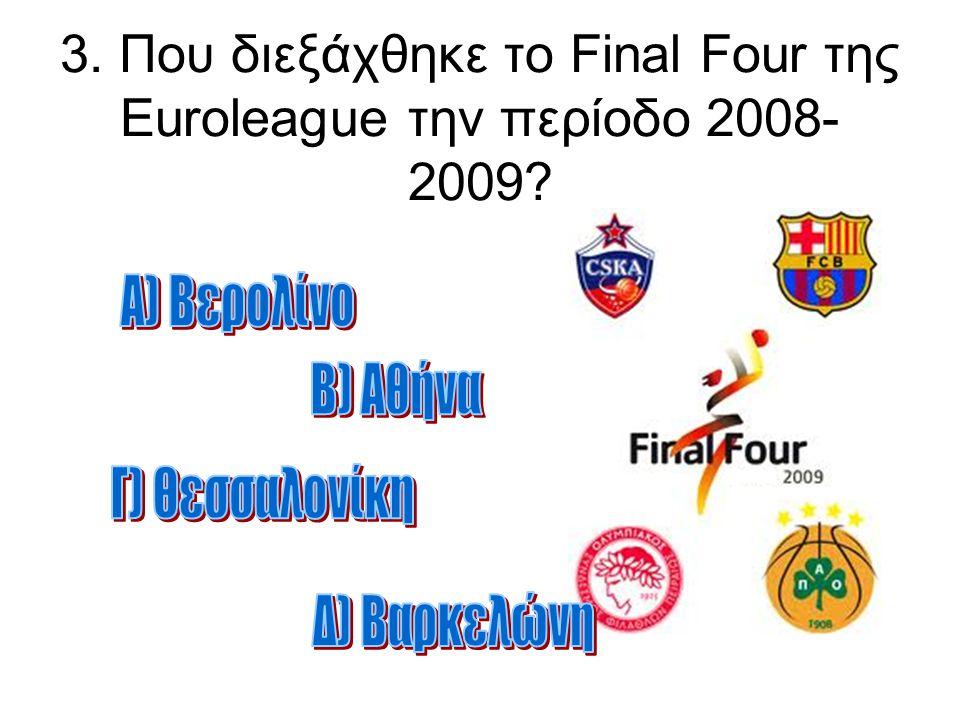 3. Που διεξάχθηκε το Final Four της Euroleague την περίοδο 2008- 2009