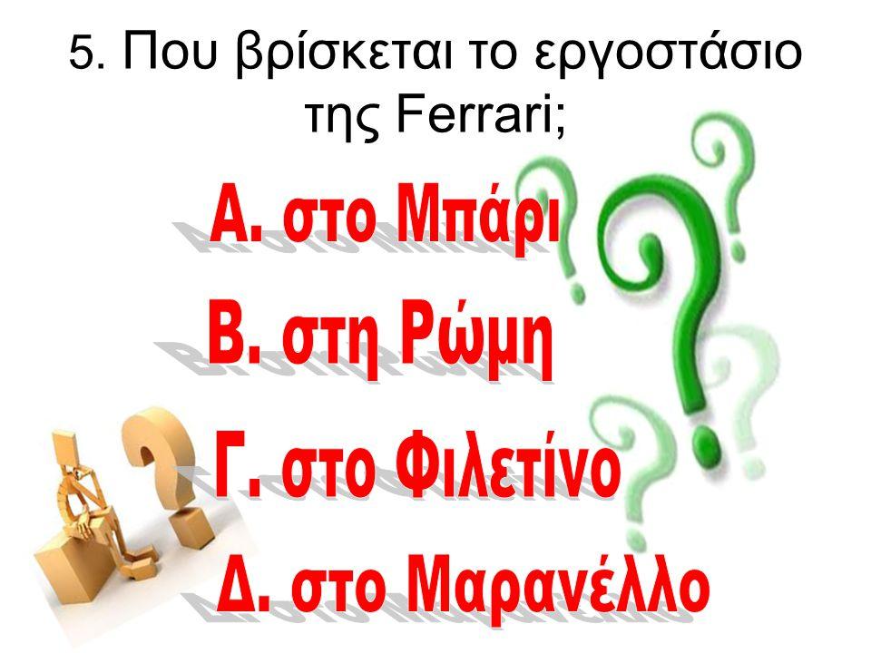 5. Που βρίσκεται το εργοστάσιο της Ferrari;