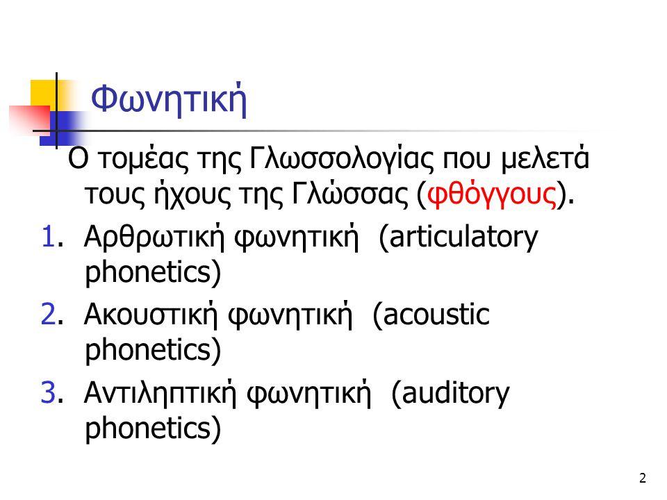 2 Φωνητική Ο τομέας της Γλωσσολογίας που μελετά τους ήχους της Γλώσσας (φθόγγους). 1. Αρθρωτική φωνητική (articulatory phonetics) 2. Ακουστική φωνητικ