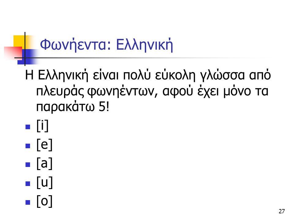 27 Φωνήεντα: Ελληνική Η Ελληνική είναι πολύ εύκολη γλώσσα από πλευράς φωνηέντων, αφού έχει μόνο τα παρακάτω 5! [i] [e] [a] [u] [o]