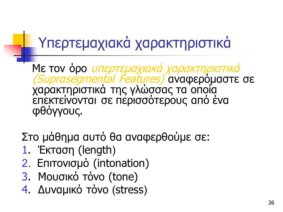 36 Υπερτεμαχιακά χαρακτηριστικά Με τον όρο υπερτεμαχιακά χαρακτηριστικά (Suprαsegmental Features) αναφερόμαστε σε χαρακτηριστικά της γλώσσας τα οποία