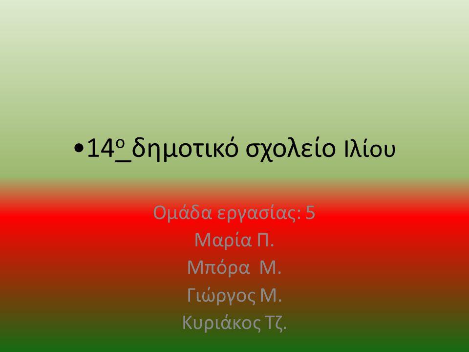 14 ο δημοτικό σχολείο Ιλίου Ομάδα εργασίας: 5 Μαρία Π. Μπόρα Μ. Γιώργος Μ. Κυριάκος Τζ.