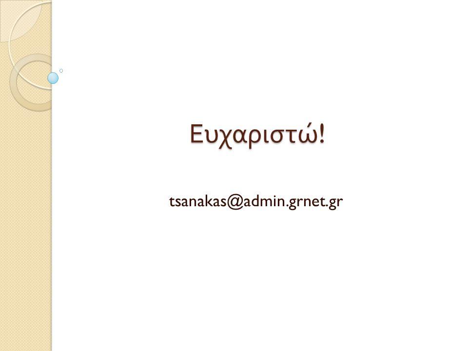 Ευχαριστώ ! tsanakas@admin.grnet.gr