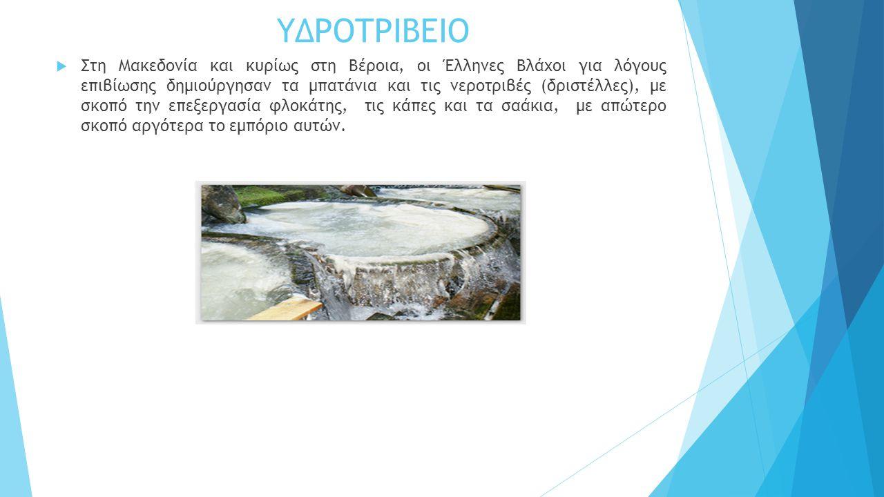 ΥΔΡΟΤΡΙΒΕΙΟ  Στη Μακεδονία και κυρίως στη Βέροια, οι Έλληνες Βλάχοι για λόγους επιβίωσης δημιούργησαν τα μπατάνια και τις νεροτριβές (δριστέλλες), με