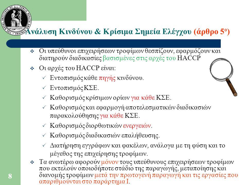 8 Ανάλυση Κινδύνου & Κρίσιμα Σημεία Ελέγχου (άρθρο 5 ο )  Οι υπεύθυνοι επιχειρήσεων τροφίμων θεσπίζουν, εφαρμόζουν και διατηρούν διαδικασίες βασισμένες στις αρχές του HACCP  Οι αρχές του HACCP είναι:  Εντοπισμός κάθε πηγής κινδύνου.
