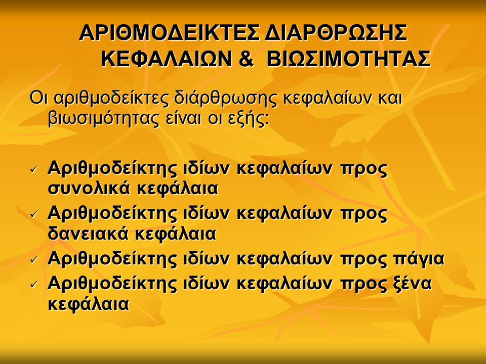 ΑΡΙΘΜΟΔΕΙΚΤΕΣ ΔΙΑΡΘΡΩΣΗΣ ΚΕΦΑΛΑΙΩΝ & ΒΙΩΣΙΜΟΤΗΤΑΣ Οι αριθμοδείκτες διάρθρωσης κεφαλαίων και βιωσιμότητας είναι οι εξής: Αριθμοδείκτης ιδίων κεφαλαίων