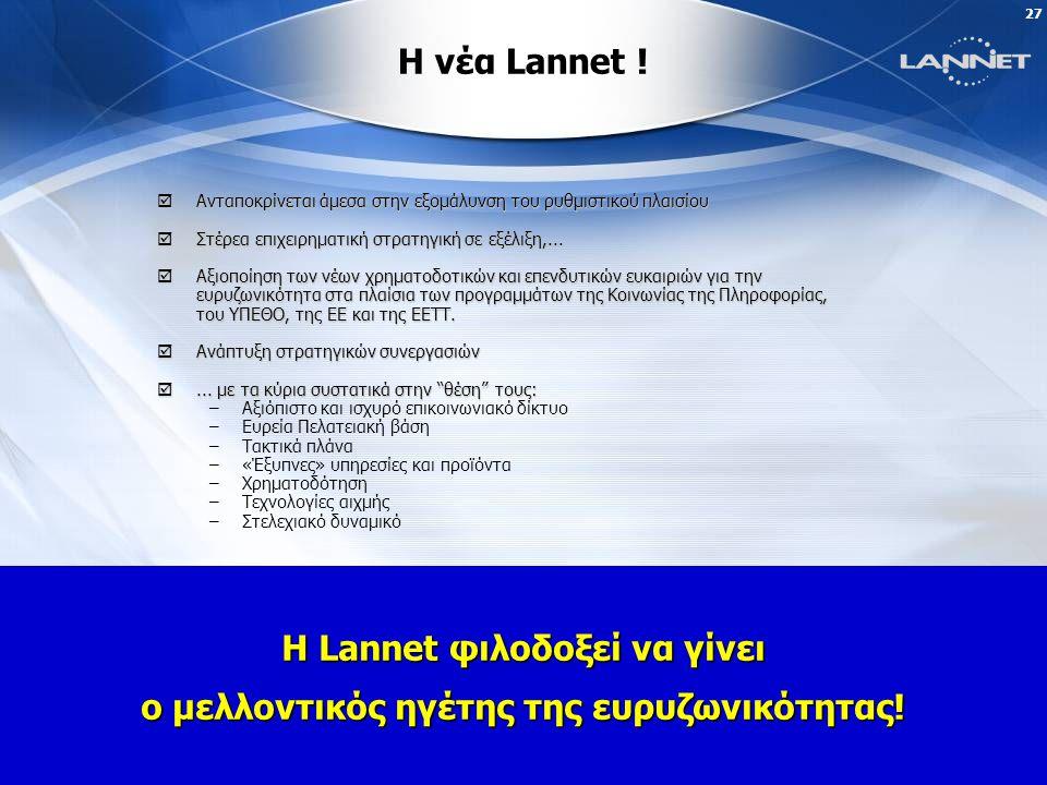 26 Προσφέρουμε Πανελλαδικά το Lannet Broadband InternetΕπαναπροσδιορίζουμε την Σταθερή Τηλεφωνία και τις υπηρεσίες γύρω της Από την Lannet του σήμερα......στo Αύριο.