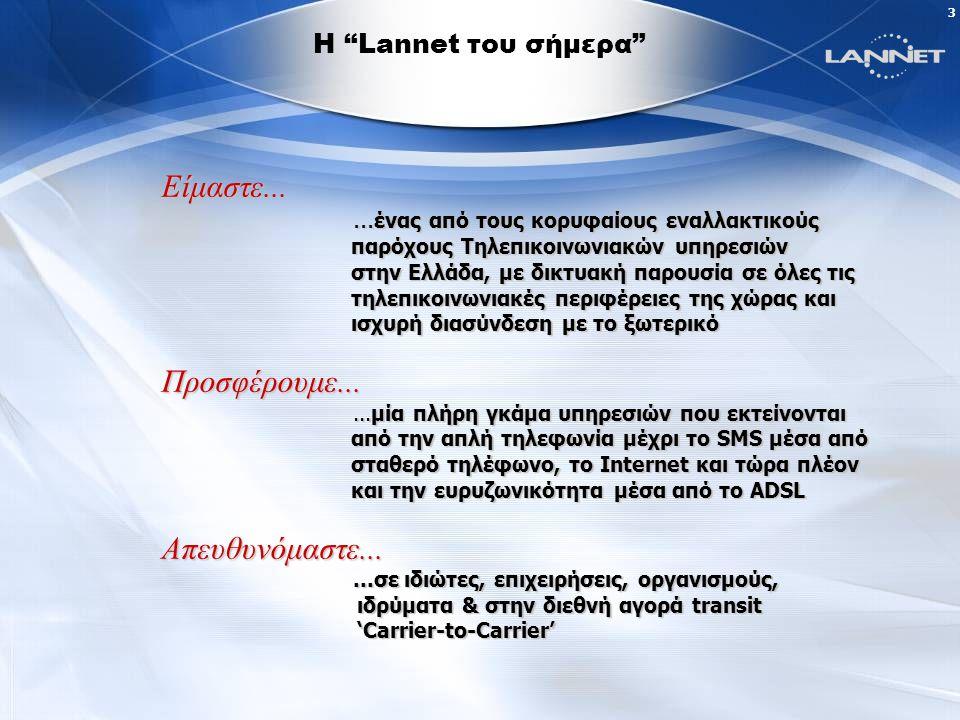 2 Η Lannet βρίσκεται σήμερα στην ιδανική θέση να επηρεάζει την θετική και γρήγορη εξέλιξη της Ελληνικής αγοράς Τηλεπικοινωνιών, ανταποκρινόμενη στο κάλεσμα των καιρών, για να προσφέρει στους πελάτες της καινοτομικές ευρυζωνικές υπηρεσίες, ολοκληρωμένες λύσεις και το υψηλότερο δυνατό επίπεδο εξυπηρέτησης..