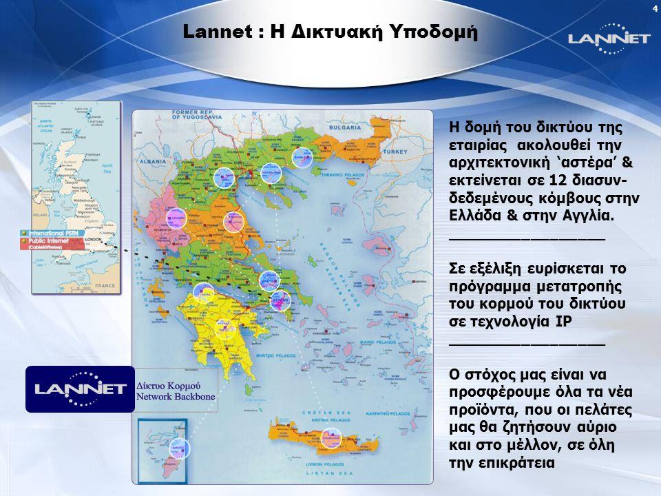 4 Lannet : Η Δικτυακή Υποδομή Η δομή του δικτύου της εταιρίας ακολουθεί την αρχιτεκτονική 'αστέρα' & εκτείνεται σε 12 διασυν- δεδεμένους κόμβους στην Ελλάδα & στην Αγγλία.