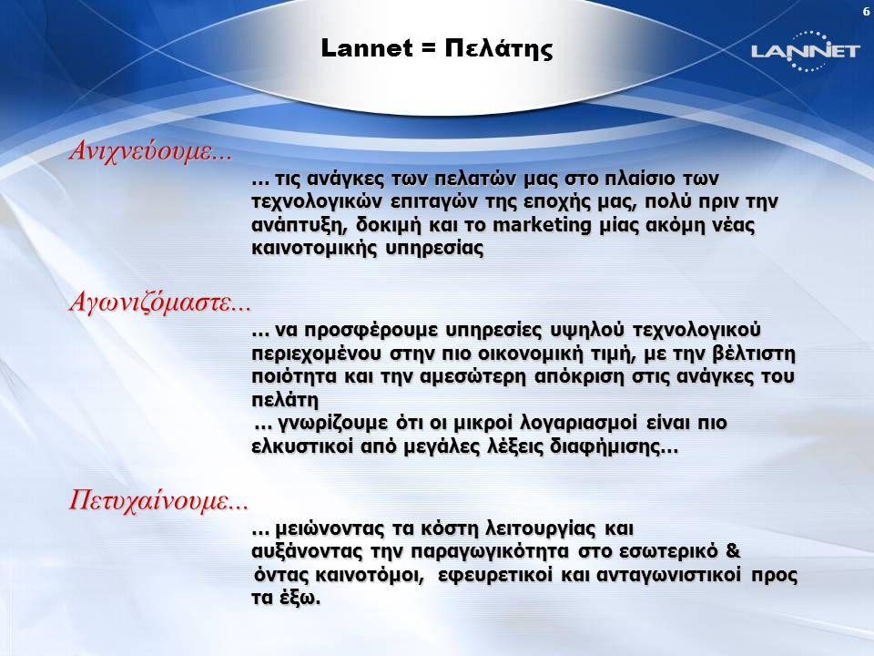 36 Με την ενίσχυση της εφαρμογής της Ευρυζωνικότητας, η LANNET αποβλέπει στην ενοποίηση και σύγκληση των προσφερομένων υπηρεσιών της από πλευράς τεχνολογιών και λειτουργιών, με στόχο την ουσιαστική μετάλλαξη του τοπίου παροχής τηλεπικοινωνιακών υπηρεσιών στην χώρα μας και την αναβάθμιση των δυνατοτήτων που θα μπορεί να απολαμβάνει ο κάθε Έλληνας καταναλωτής.