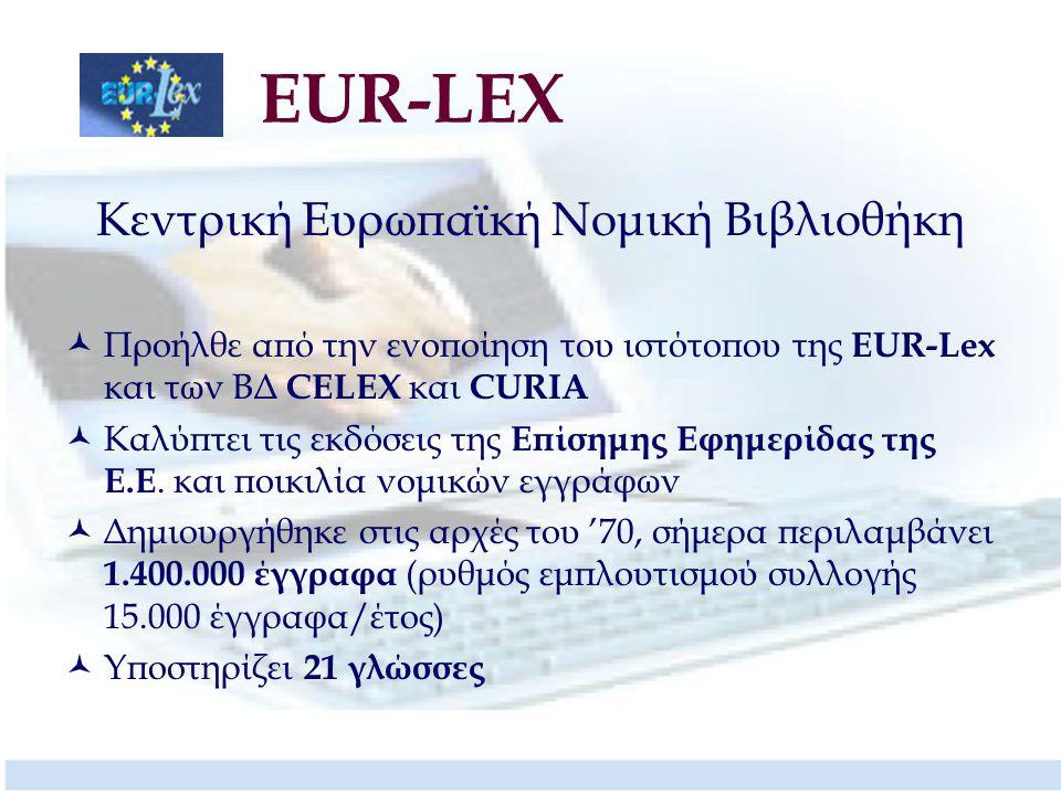 EUR-LEX Κεντρική Ευρωπαϊκή Νομική Βιβλιοθήκη Προήλθε από την ενοποίηση του ιστότοπου της EUR-Lex και των ΒΔ CELEX και CURIA Καλύπτει τις εκδόσεις της Επίσημης Εφημερίδας της Ε.Ε.
