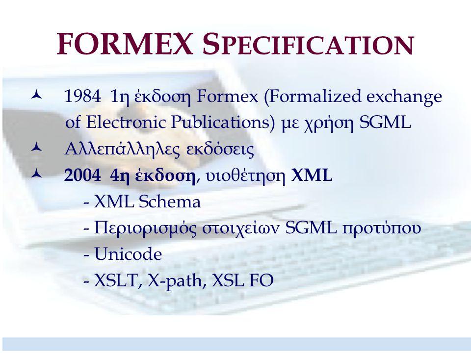 FORMEX S PECIFICATION 1984 1η έκδοση Formex (Formalized exchange of Electronic Publications) με χρήση SGML Αλλεπάλληλες εκδόσεις 2004 4η έκδοση, υιοθέτηση XML - XML Schema - Περιορισμός στοιχείων SGML προτύπου - Unicode - XSLT, X-path, XSL FO