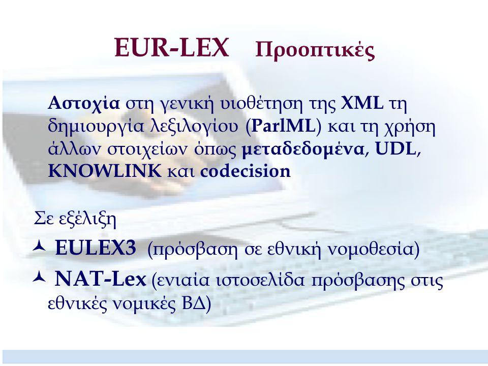 EUR-LEX Προοπτικές Αστοχία στη γενική υιοθέτηση της XML τη δημιουργία λεξιλογίου ( ParlML ) και τη χρήση άλλων στοιχείων όπως μεταδεδομένα, UDL, KNOWLINK και codecision Σε εξέλιξη EULEX3 (πρόσβαση σε εθνική νομοθεσία) NΑΤ-Lex (ενιαία ιστοσελίδα πρόσβασης στις εθνικές νομικές ΒΔ)