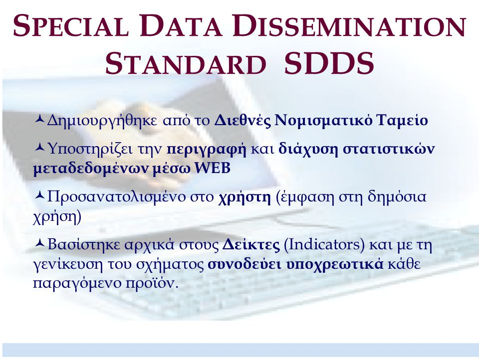 S PECIAL D ATA D ISSEMINATION S TANDARD SDDS Δημιουργήθηκε από το Διεθνές Νομισματικό Ταμείο Υποστηρίζει την περιγραφή και διάχυση στατιστικών μεταδεδομένων μέσω WEB Προσανατολισμένο στο χρήστη (έμφαση στη δημόσια χρήση) Βασίστηκε αρχικά στους Δείκτες (Indicators) και με τη γενίκευση του σχήματος συνοδεύει υποχρεωτικά κάθε παραγόμενο προϊόν.