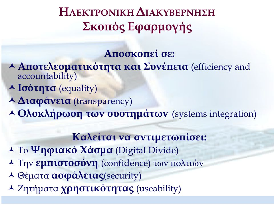 Η ΛΕΚΤΡΟΝΙΚΗ Δ ΙΑΚΥΒΕΡΝΗΣΗ Σκοπός Εφαρμογής Αποσκοπεί σε: Αποτελεσματικότητα και Συνέπεια (efficiency and accountability) Ισότητα (equality) Διαφάνεια (transparency) Ολοκλήρωση των συστημάτων (systems integration) Καλείται να αντιμετωπίσει: Το Ψηφιακό Χάσμα (Digital Divide) Την εμπιστοσύνη (confidence) των πολιτών Θέματα ασφάλειας (security) Ζητήματα χρηστικότητας (useability)