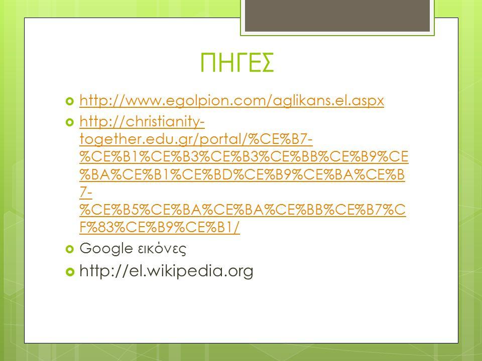 ΠΗΓΕΣ  http://www.egolpion.com/aglikans.el.aspx http://www.egolpion.com/aglikans.el.aspx  http://christianity- together.edu.gr/portal/%CE%B7- %CE%B1