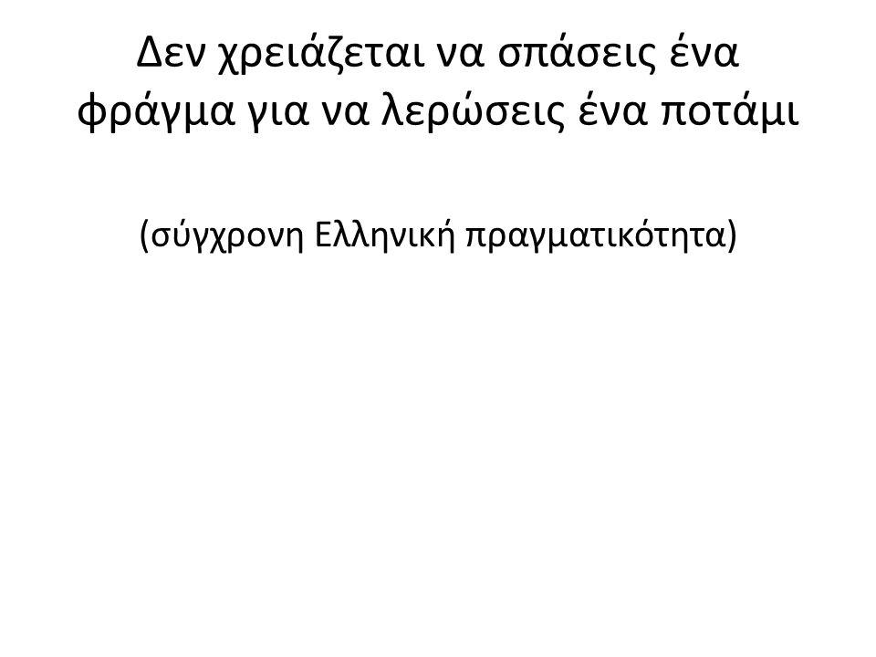 Δεν χρειάζεται να σπάσεις ένα φράγμα για να λερώσεις ένα ποτάμι (σύγχρονη Ελληνική πραγματικότητα)