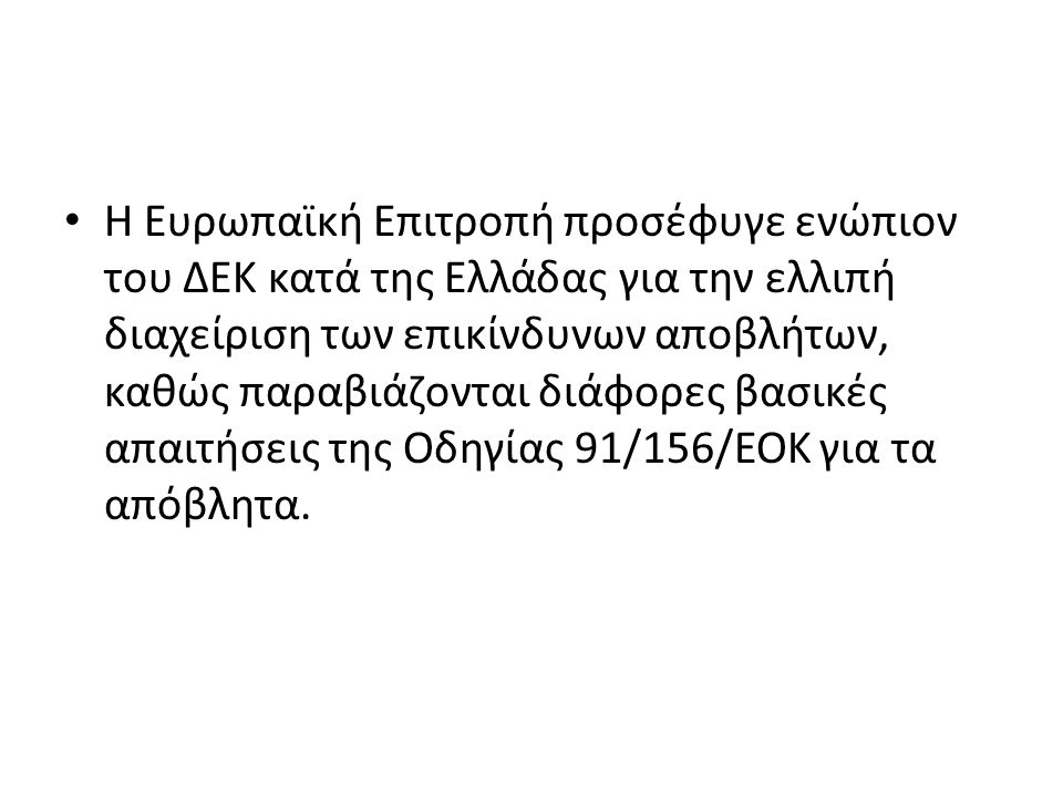 Η Ευρωπαϊκή Επιτροπή προσέφυγε ενώπιον του ΔΕΚ κατά της Ελλάδας για την ελλιπή διαχείριση των επικίνδυνων αποβλήτων, καθώς παραβιάζονται διάφορες βασικές απαιτήσεις της Οδηγίας 91/156/ΕΟΚ για τα απόβλητα.