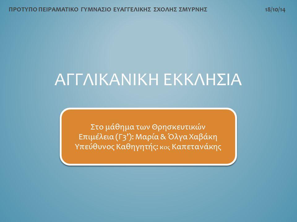 ΑΓΓΛΙΚΑΝΙΚΗ ΕΚΚΛΗΣΙΑ ΠΡΟΤΥΠΟ ΠΕΙΡΑΜΑΤΙΚΟ ΓΥΜΝΑΣΙΟ ΕΥΑΓΓΕΛΙΚΗΣ ΣΧΟΛΗΣ ΣΜΥΡΝΗΣ 18/10/14 Στο μάθημα των Θρησκευτικών Επιμέλεια (Γ3'): Μαρία & Όλγα Χαβάκη