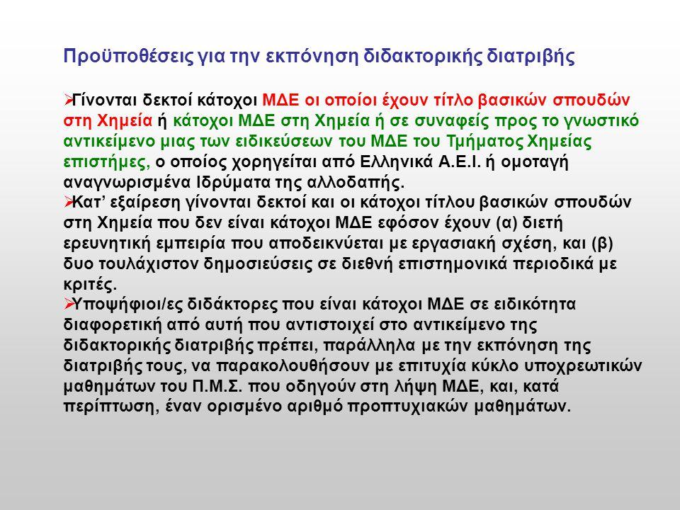 Προϋποθέσεις για την εκπόνηση διδακτορικής διατριβής  Γίνονται δεκτοί κάτοχοι ΜΔΕ οι οποίοι έχουν τίτλο βασικών σπουδών στη Χημεία ή κάτοχοι ΜΔΕ στη Χημεία ή σε συναφείς προς το γνωστικό αντικείμενο μιας των ειδικεύσεων του ΜΔΕ του Τμήματος Χημείας επιστήμες, ο οποίος χορηγείται από Ελληνικά Α.Ε.Ι.