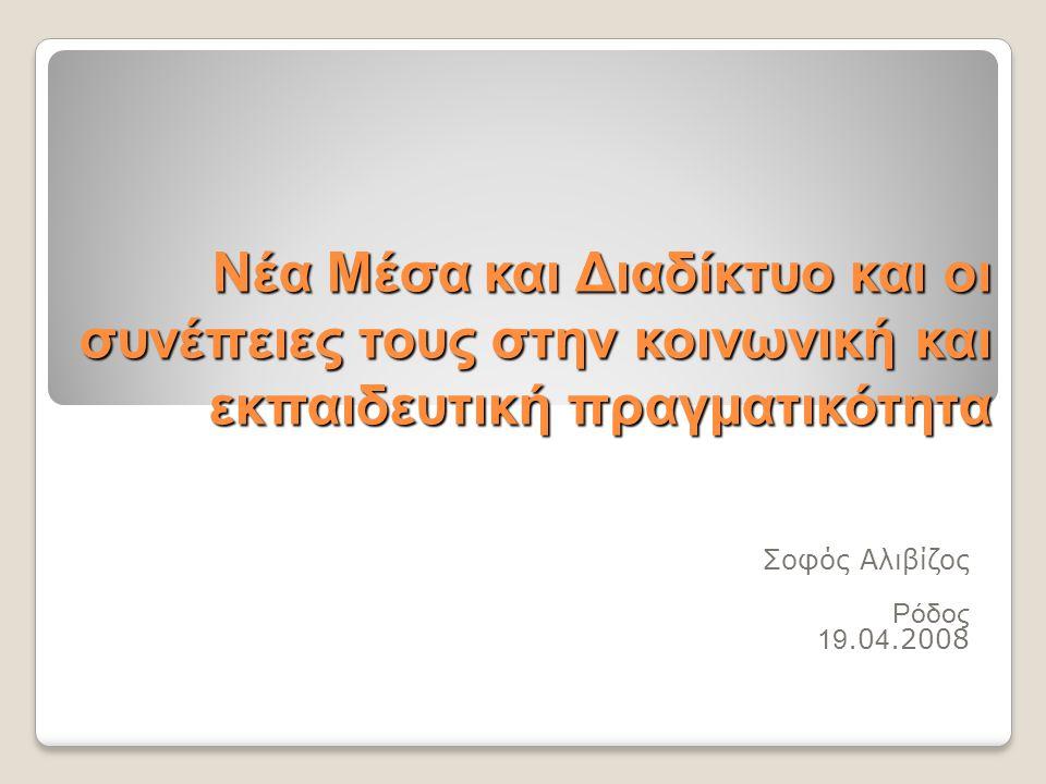 Νέα Μέσα και Διαδίκτυο και οι συνέπειες τους στην κοινωνική και εκπαιδευτική πραγματικότητα Σοφός Αλιβίζος Ρόδος 19.0 4.2008