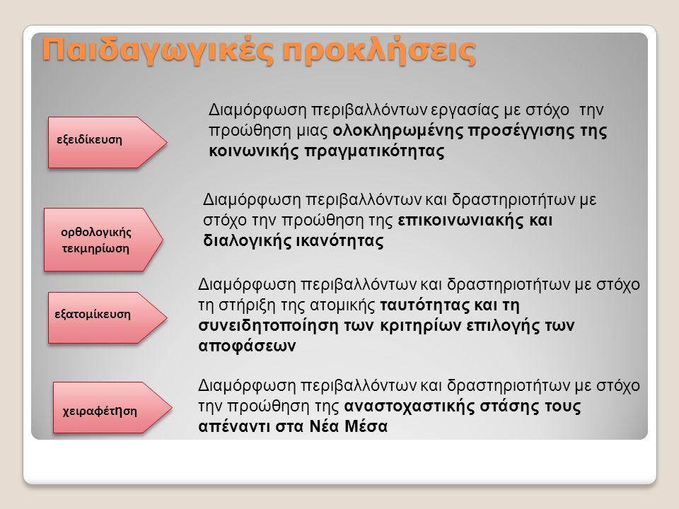 Παιδαγωγικές προκλήσεις Διαμόρφωση περιβαλλόντων εργασίας με στόχο την προώθηση μιας ολοκληρωμένης προσέγγισης της κοινωνικής πραγματικότητας εξειδίκευση ορθολογικής τεκμηρίωση εξατομίκευση χειραφέτ η ση Διαμόρφωση περιβαλλόντων και δραστηριοτήτων με στόχο την προώθηση της επικοινωνιακής και διαλογικής ικανότητας Διαμόρφωση περιβαλλόντων και δραστηριοτήτων με στόχο τη στήριξη της ατομικής ταυτότητας και τη συνειδητοποίηση των κριτηρίων επιλογής των αποφάσεων Διαμόρφωση περιβαλλόντων και δραστηριοτήτων με στόχο την προώθηση της αναστοχαστικής στάσης τους απέναντι στα Νέα Μέσα