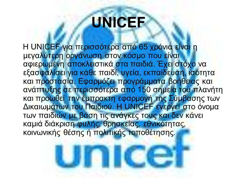 UNICEF Η UNICEF για περισσότερα από 65 χρόνια είναι η μεγαλύτερη οργάνωση στον κόσμο που είναι αφιερωμένη αποκλειστικά στα παιδιά. Έχει στόχο να εξασφ