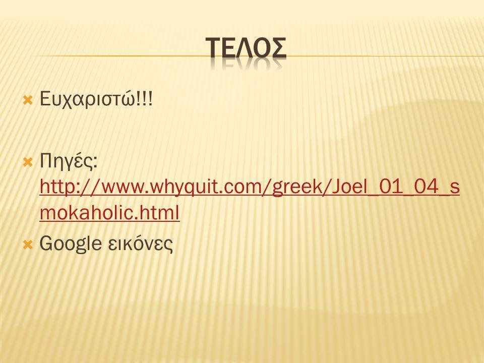  Ευχαριστώ!!!  Πηγές: http://www.whyquit.com/greek/Joel_01_04_s mokaholic.html http://www.whyquit.com/greek/Joel_01_04_s mokaholic.html  Google εικ