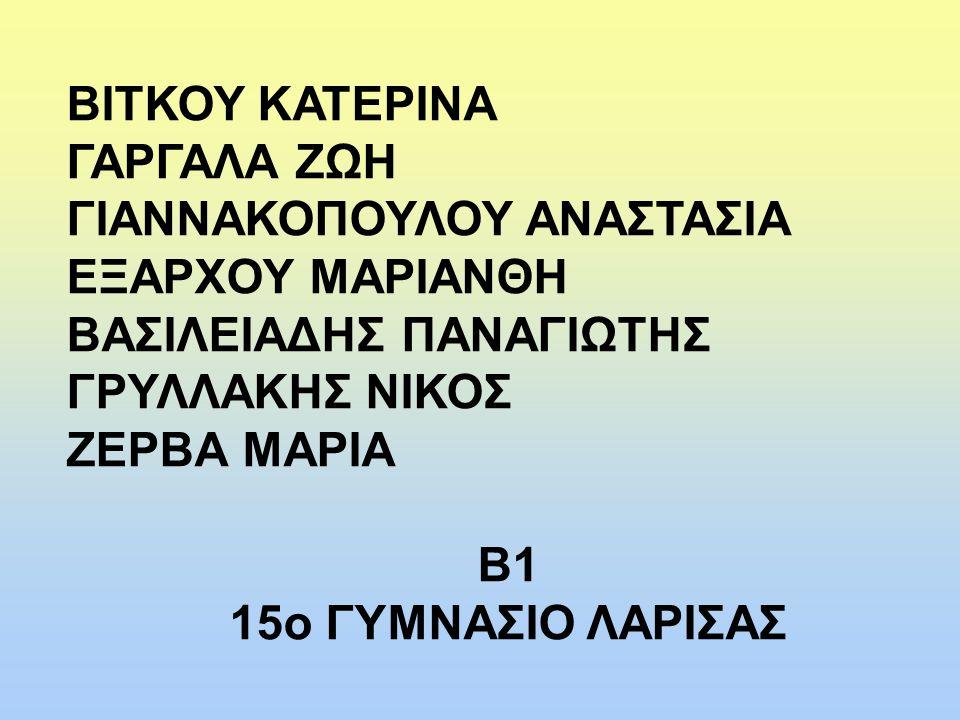 ΒΙΤΚΟΥ ΚΑΤΕΡΙΝΑ ΓΑΡΓΑΛΑ ΖΩΗ ΓΙΑΝΝΑΚΟΠΟΥΛΟΥ ΑΝΑΣΤΑΣΙΑ ΕΞΑΡΧΟΥ ΜΑΡΙΑΝΘΗ ΒΑΣΙΛΕΙΑΔΗΣ ΠΑΝΑΓΙΩΤΗΣ ΓΡΥΛΛΑΚΗΣ ΝΙΚΟΣ ΖΕΡΒΑ ΜΑΡΙΑ Β1 15ο ΓΥΜΝΑΣΙΟ ΛΑΡΙΣΑΣ