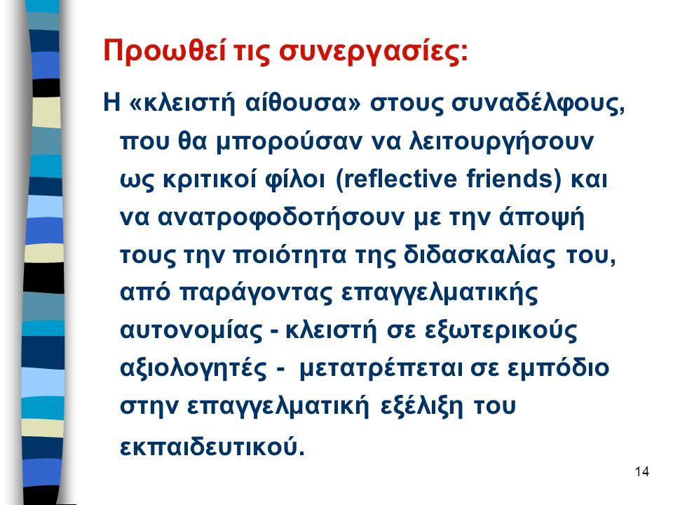 14 Προωθεί τις συνεργασίες: Η «κλειστή αίθουσα» στους συναδέλφους, που θα μπορούσαν να λειτουργήσουν ως κριτικοί φίλοι (reflective friends) και να ανατροφοδοτήσουν με την άποψή τους την ποιότητα της διδασκαλίας του, από παράγοντας επαγγελματικής αυτονομίας - κλειστή σε εξωτερικούς αξιολογητές - μετατρέπεται σε εμπόδιο στην επαγγελματική εξέλιξη του εκπαιδευτικού.