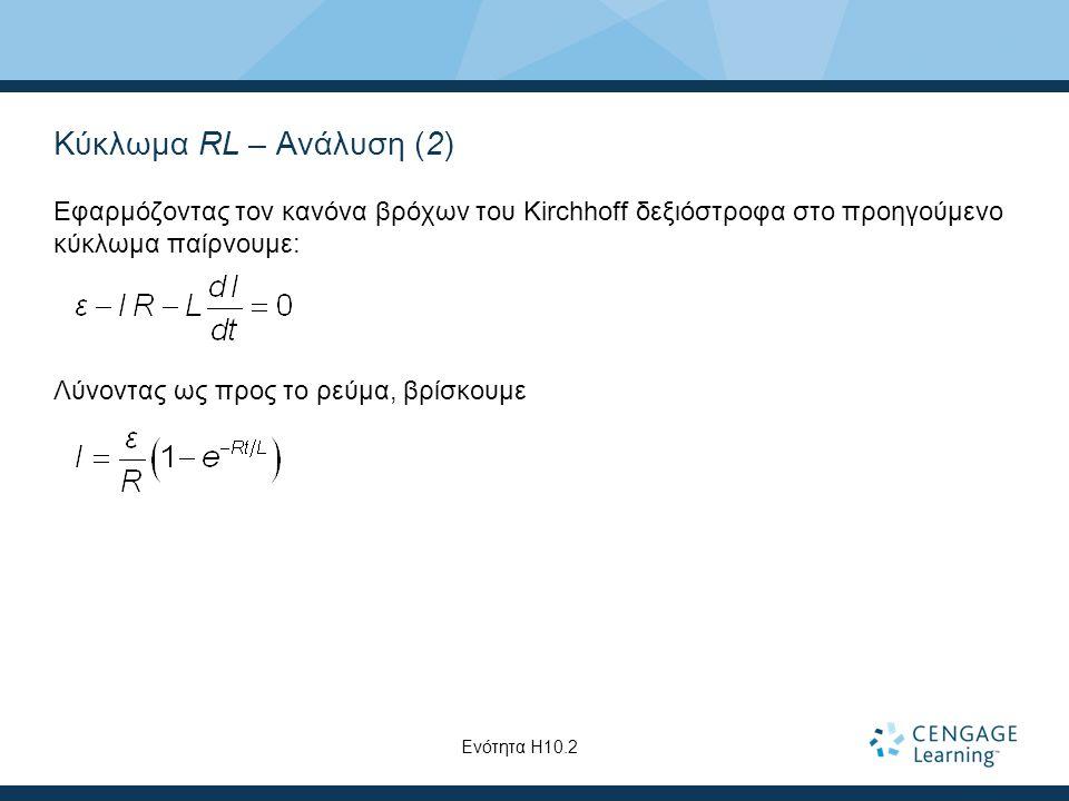 Κύκλωμα RL – Ανάλυση (2) Εφαρμόζοντας τον κανόνα βρόχων του Kirchhoff δεξιόστροφα στο προηγούμενο κύκλωμα παίρνουμε: Λύνοντας ως προς το ρεύμα, βρίσκουμε Ενότητα Η10.2