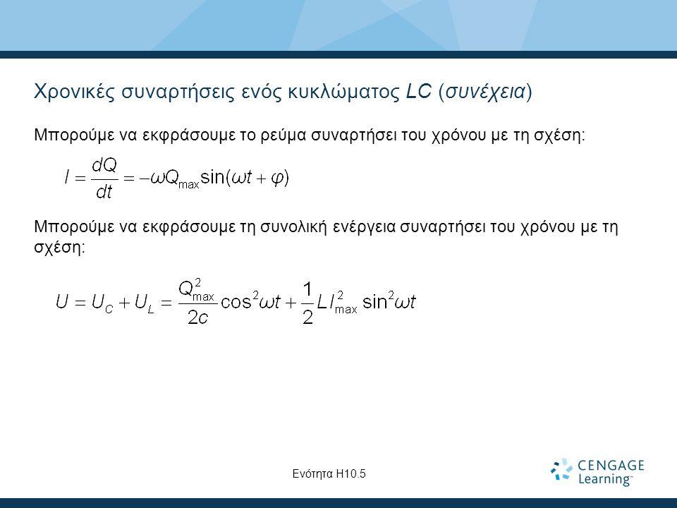 Χρονικές συναρτήσεις ενός κυκλώματος LC (συνέχεια) Μπορούμε να εκφράσουμε το ρεύμα συναρτήσει του χρόνου με τη σχέση: Μπορούμε να εκφράσουμε τη συνολική ενέργεια συναρτήσει του χρόνου με τη σχέση: Ενότητα Η10.5