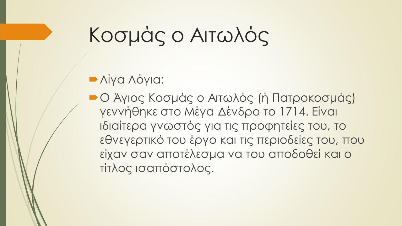 Κοσμάς ο Αιτωλός  Λίγα Λόγια:  Ο Άγιος Κοσμάς ο Αιτωλός (ή Πατροκοσμάς) γεννήθηκε στο Μέγα Δένδρο το 1714. Είναι ιδιαίτερα γνωστός για τις προφητείε