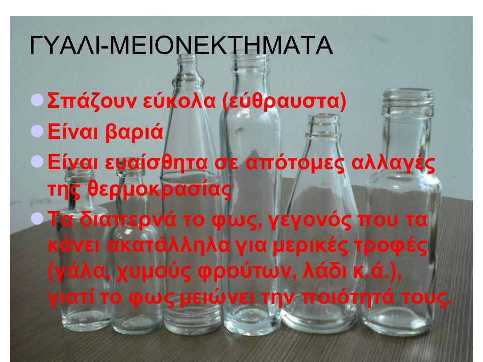 ΓΥΑΛΙ-ΜΕΙΟΝΕΚΤΗΜΑΤΑ Σπάζουν εύκολα (εύθραυστα) Είναι βαριά Είναι ευαίσθητα σε απότομες αλλαγές της θερμοκρασίας Τα διαπερνά το φως, γεγονός που τα κάνει ακατάλληλα για μερικές τροφές (γάλα, χυμούς φρούτων, λάδι κ.ά.), γιατί το φως μειώνει την ποιότητά τους.