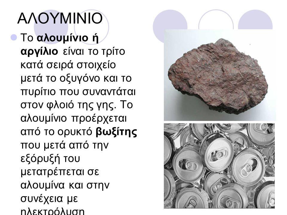 ΑΛΟΥΜΙΝΙΟ Το αλουμίνιο ή αργίλιο είναι το τρίτο κατά σειρά στοιχείο μετά το οξυγόνο και το πυρίτιο που συναντάται στον φλοιό της γης.