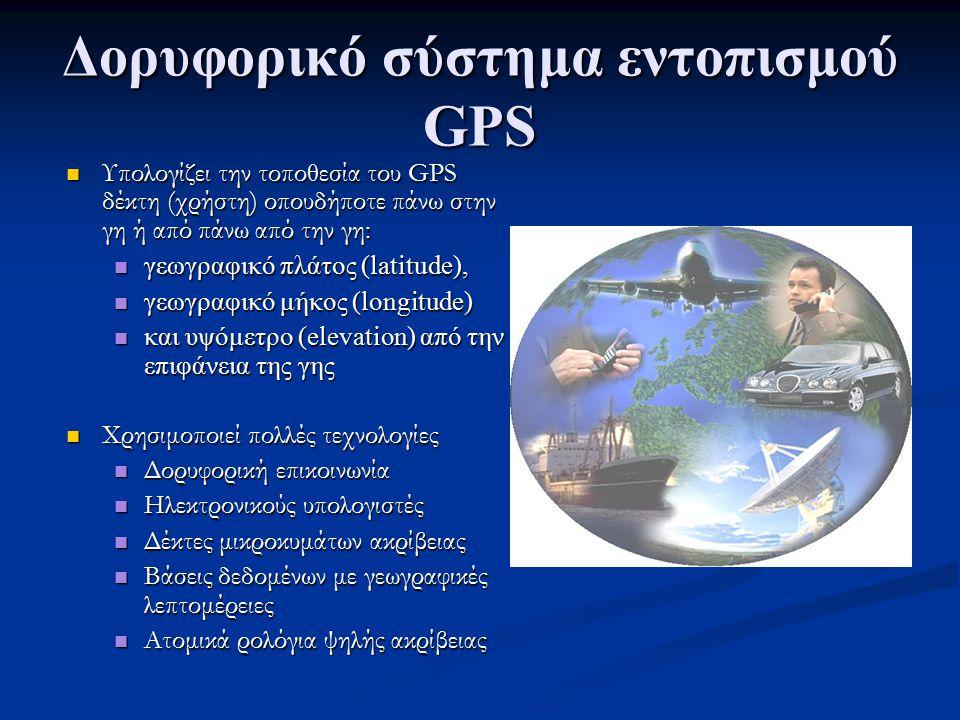 Δορυφορικό σύστημα εντοπισμού GPS Υπολογίζει την τοποθεσία του GPS δέκτη (χρήστη) οπουδήποτε πάνω στην γη ή από πάνω από την γη: Υπολογίζει την τοποθε