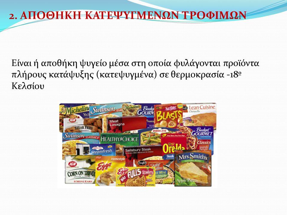 2. ΑΠΟΘΗΚΗ ΚΑΤΕΨΥΓΜΕΝΩΝ ΤΡΟΦΙΜΩΝ Είναι ή αποθήκη ψυγείο μέσα στη οποία φυλάγονται προϊόντα πλήρους κατάψυξης (κατεψυγμένα) σε θερμοκρασία -18º Κελσίου