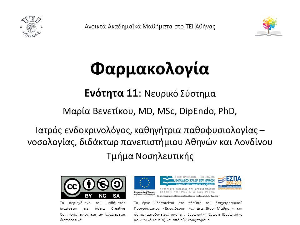 Φαρμακολογία Ενότητα 11: Νευρικό Σύστημα Μαρία Bενετίκου, MD, MSc, DipEndo, PhD, Ιατρός ενδοκρινολόγος, καθηγήτρια παθοφυσιολογίας – νοσολογίας, διδάκτωρ πανεπιστήμιου Αθηνών και Λονδίνου Τμήμα Νοσηλευτικής Ανοικτά Ακαδημαϊκά Μαθήματα στο ΤΕΙ Αθήνας Το περιεχόμενο του μαθήματος διατίθεται με άδεια Creative Commons εκτός και αν αναφέρεται διαφορετικά Το έργο υλοποιείται στο πλαίσιο του Επιχειρησιακού Προγράμματος «Εκπαίδευση και Δια Βίου Μάθηση» και συγχρηματοδοτείται από την Ευρωπαϊκή Ένωση (Ευρωπαϊκό Κοινωνικό Ταμείο) και από εθνικούς πόρους.