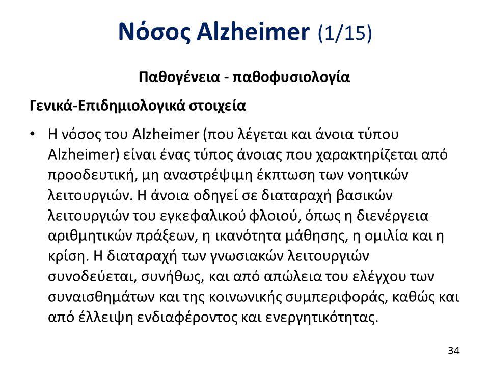 Νόσος Alzheimer (1/15) Παθογένεια - παθοφυσιολογία Γενικά-Επιδημιολογικά στοιχεία Η νόσος του Alzheimer (που λέγεται και άνοια τύπου Alzheimer) είναι ένας τύπος άνοιας που χαρακτηρίζεται από προοδευτική, μη αναστρέψιμη έκπτωση των νοητικών λειτουργιών.