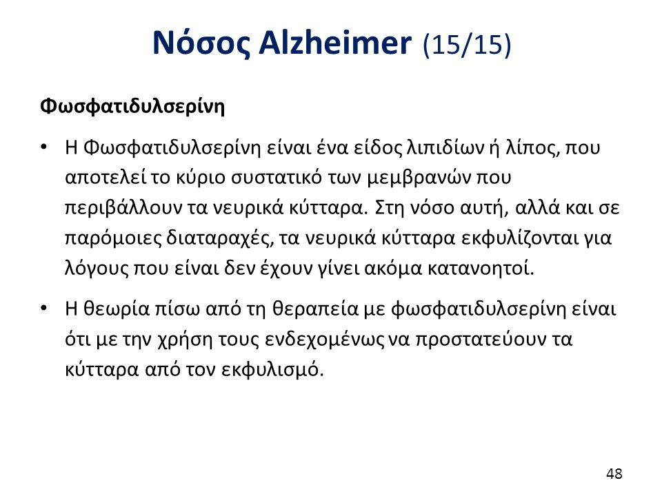 Νόσος Alzheimer (15/15) Φωσφατιδυλσερίνη Η Φωσφατιδυλσερίνη είναι ένα είδος λιπιδίων ή λίπος, που αποτελεί το κύριο συστατικό των μεμβρανών που περιβάλλουν τα νευρικά κύτταρα.