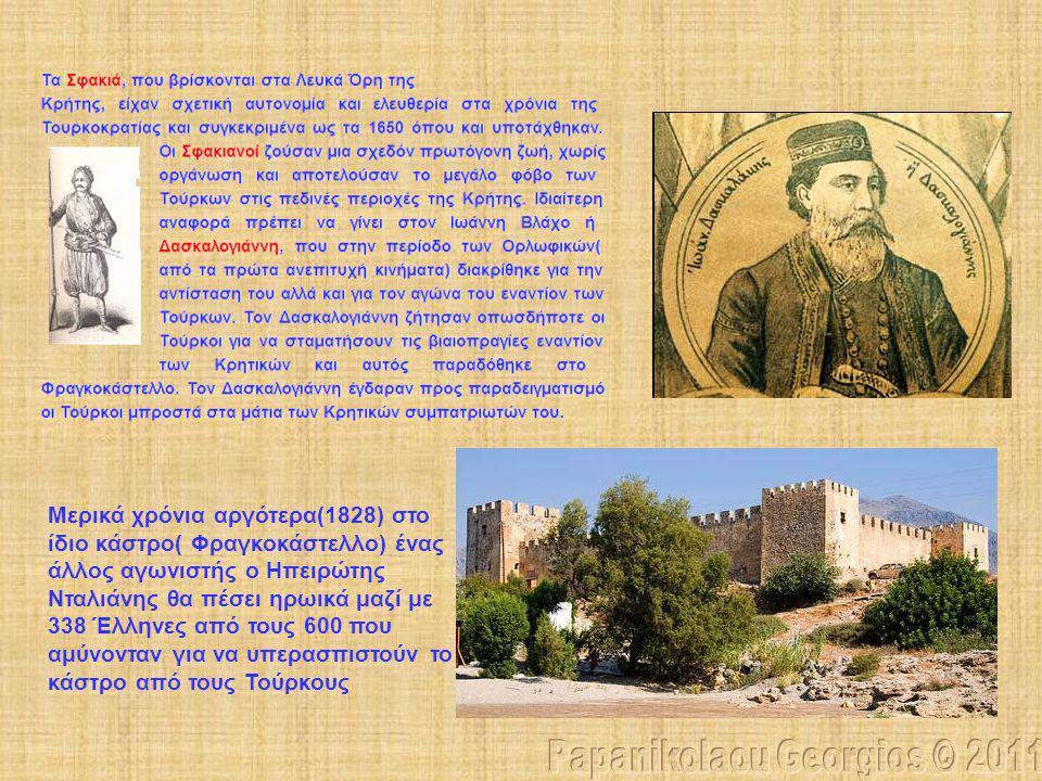 Μερικά χρόνια αργότερα(1828) στο ίδιο κάστρο( Φραγκοκάστελλο) ένας άλλος αγωνιστής ο Ηπειρώτης Νταλιάνης θα πέσει ηρωικά μαζί με 338 Έλληνες από τους 600 που αμύνονταν για να υπερασπιστούν το κάστρο από τους Τούρκους