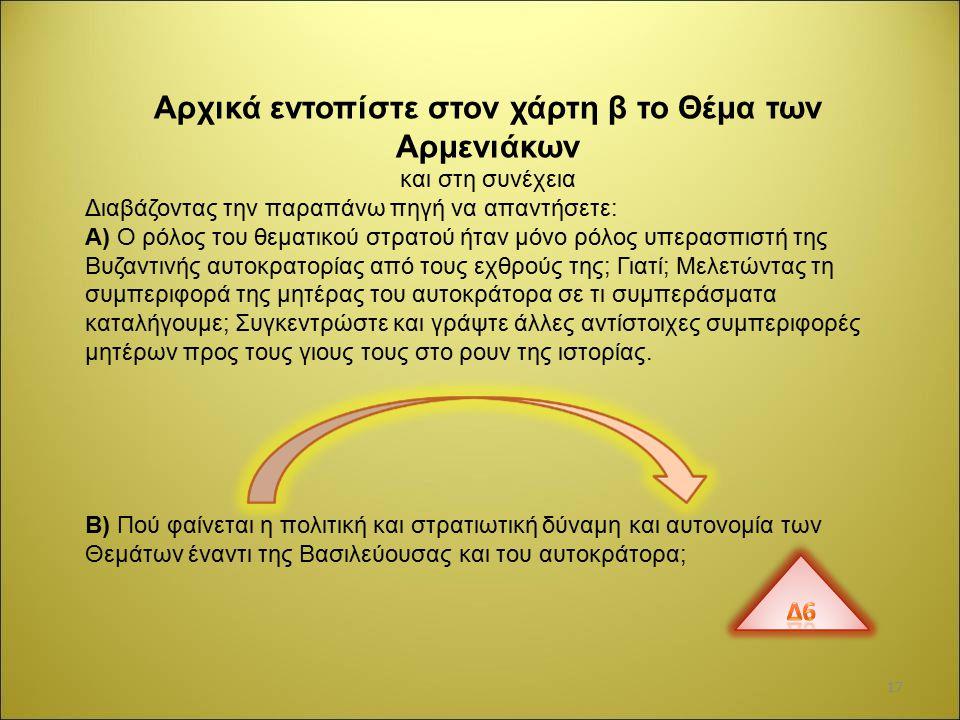 Αρχικά εντοπίστε στον χάρτη β το Θέμα των Αρμενιάκων και στη συνέχεια Διαβάζοντας την παραπάνω πηγή να απαντήσετε: Α) Ο ρόλος του θεματικού στρατού ήταν μόνο ρόλος υπερασπιστή της Βυζαντινής αυτοκρατορίας από τους εχθρούς της; Γιατί; Μελετώντας τη συμπεριφορά της μητέρας του αυτοκράτορα σε τι συμπεράσματα καταλήγουμε; Συγκεντρώστε και γράψτε άλλες αντίστοιχες συμπεριφορές μητέρων προς τους γιους τους στο ρουν της ιστορίας.