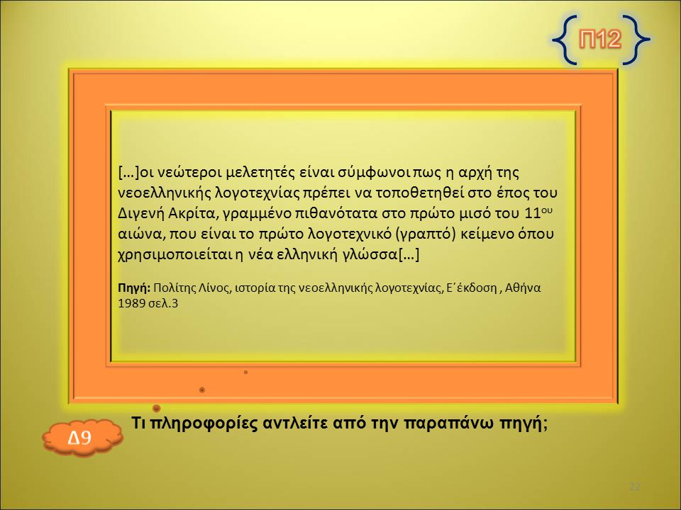 […]οι νεώτεροι μελετητές είναι σύμφωνοι πως η αρχή της νεοελληνικής λογοτεχνίας πρέπει να τοποθετηθεί στο έπος του Διγενή Ακρίτα, γραμμένο πιθανότατα στο πρώτο μισό του 11 ου αιώνα, που είναι το πρώτο λογοτεχνικό (γραπτό) κείμενο όπου χρησιμοποιείται η νέα ελληνική γλώσσα[…] Πηγή: Πολίτης Λίνος, ιστορία της νεοελληνικής λογοτεχνίας, Ε΄έκδοση, Αθήνα 1989 σελ.3 Τι πληροφορίες αντλείτε από την παραπάνω πηγή; 22