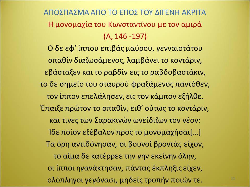 ΑΠΟΣΠΑΣΜΑ ΑΠΟ ΤΟ ΕΠΟΣ ΤΟΥ ΔΙΓΕΝΗ ΑΚΡΙΤΑ Η μονομαχία του Κωνσταντίνου με τον αμιρά (Α, 146 -197) Ο δε εφ' ίππου επιβάς μαύρου, γενναιοτάτου σπαθίν διαζωσάμενος, λαμβάνει το κοντάριν, εβάσταξεν και το ραβδίν εις το ραβδοβαστάκιν, το δε σημείο του σταυρού φραξάμενος παντόθεν, τον ίππον επελάλησεν, εις τον κάμπον εξήλθε.