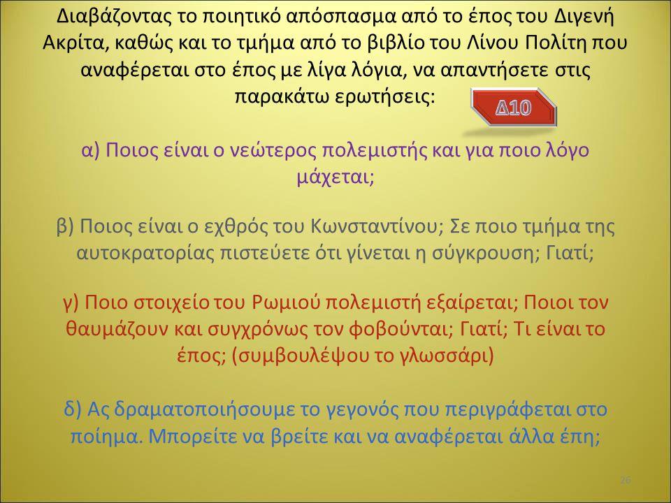 Διαβάζοντας το ποιητικό απόσπασμα από το έπος του Διγενή Ακρίτα, καθώς και το τμήμα από το βιβλίο του Λίνου Πολίτη που αναφέρεται στο έπος με λίγα λόγια, να απαντήσετε στις παρακάτω ερωτήσεις: α) Ποιος είναι ο νεώτερος πολεμιστής και για ποιο λόγο μάχεται; β) Ποιος είναι ο εχθρός του Κωνσταντίνου; Σε ποιο τμήμα της αυτοκρατορίας πιστεύετε ότι γίνεται η σύγκρουση; Γιατί; γ) Ποιο στοιχείο του Ρωμιού πολεμιστή εξαίρεται; Ποιοι τον θαυμάζουν και συγχρόνως τον φοβούνται; Γιατί; Τι είναι το έπος; (συμβουλέψου το γλωσσάρι) δ) Ας δραματοποιήσουμε το γεγονός που περιγράφεται στο ποίημα.