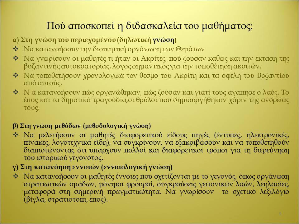 Πού αποσκοπεί η διδασκαλεία του μαθήματος; α) Στη γνώση του περιεχομένου (δηλωτική γνώση)  Να κατανοήσουν την διοικητική οργάνωση των Θεμάτων  Να γνωρίσουν οι μαθητές τι ήταν οι Ακρίτες, πού ζούσαν καθώς και την έκταση της βυζαντινής αυτοκρατορίας, λόγος σημαντικός για την τοποθέτηση ακριτών.