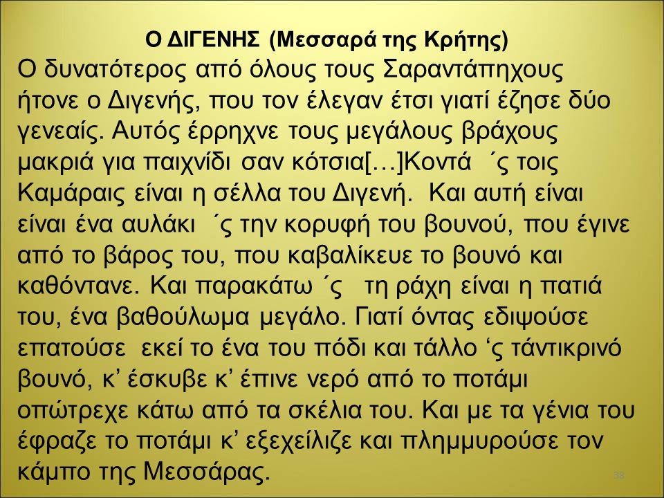 Ο ΔΙΓΕΝΗΣ (Μεσσαρά της Κρήτης) Ο δυνατότερος από όλους τους Σαραντάπηχους ήτονε ο Διγενής, που τον έλεγαν έτσι γιατί έζησε δύο γενεαίς. Αυτός έρρηχνε