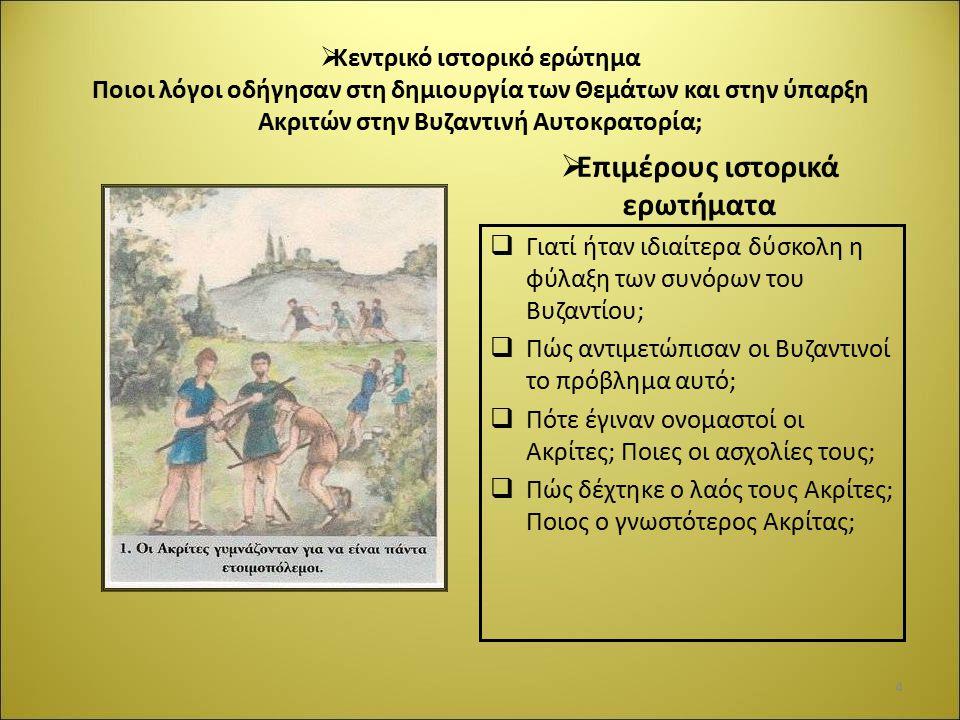  Κεντρικό ιστορικό ερώτημα Ποιοι λόγοι οδήγησαν στη δημιουργία των Θεμάτων και στην ύπαρξη Ακριτών στην Βυζαντινή Αυτοκρατορία;  Επιμέρους ιστορικά ερωτήματα  Γιατί ήταν ιδιαίτερα δύσκολη η φύλαξη των συνόρων του Βυζαντίου;  Πώς αντιμετώπισαν οι Βυζαντινοί το πρόβλημα αυτό;  Πότε έγιναν ονομαστοί οι Ακρίτες; Ποιες οι ασχολίες τους;  Πώς δέχτηκε ο λαός τους Ακρίτες; Ποιος ο γνωστότερος Ακρίτας; 4