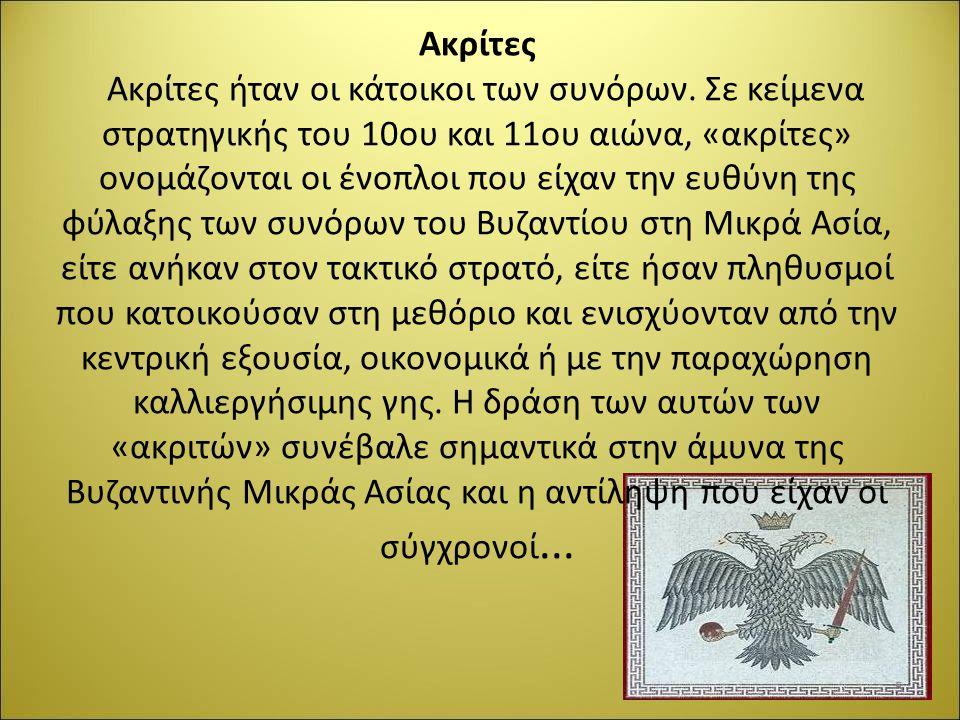 Ακρίτες Ακρίτες ήταν οι κάτοικοι των συνόρων. Σε κείμενα στρατηγικής του 10ου και 11ου αιώνα, «ακρίτες» ονομάζονται οι ένοπλοι που είχαν την ευθύνη τη