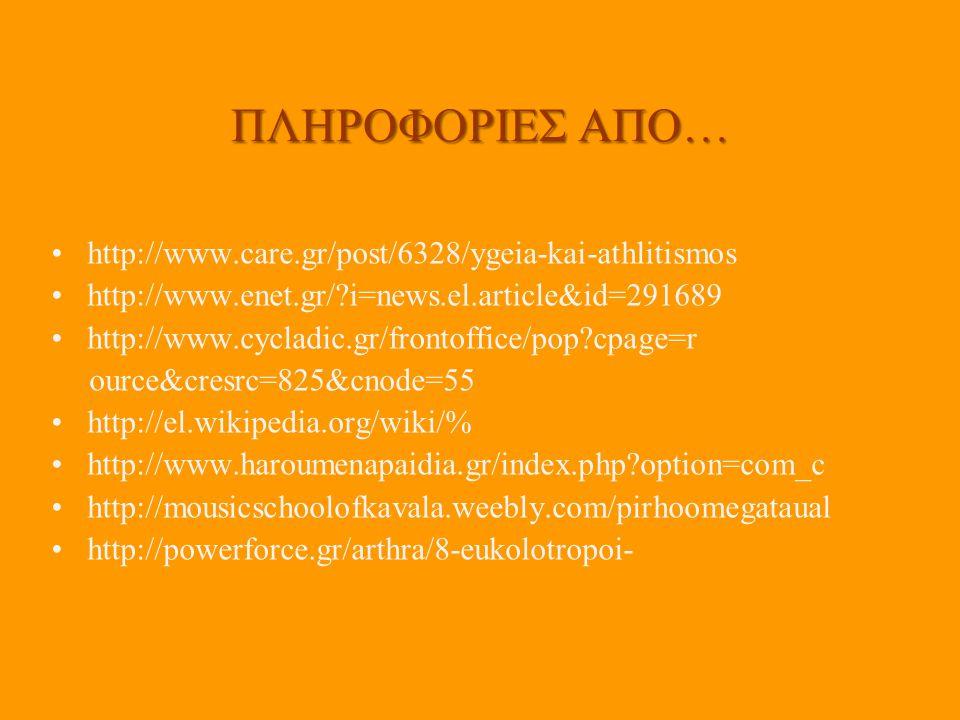 ΠΛΗΡΟΦΟΡΙΕΣ ΑΠΟ… http://www.care.gr/post/6328/ygeia-kai-athlitismos http://www.enet.gr/?i=news.el.article&id=291689 http://www.cycladic.gr/frontoffice/pop?cpage=r ource&cresrc=825&cnode=55 http://el.wikipedia.org/wiki/% http://www.haroumenapaidia.gr/index.php?option=com_c http://mousicschoolofkavala.weebly.com/pirhoomegataual http://powerforce.gr/arthra/8-eukolotropoi-